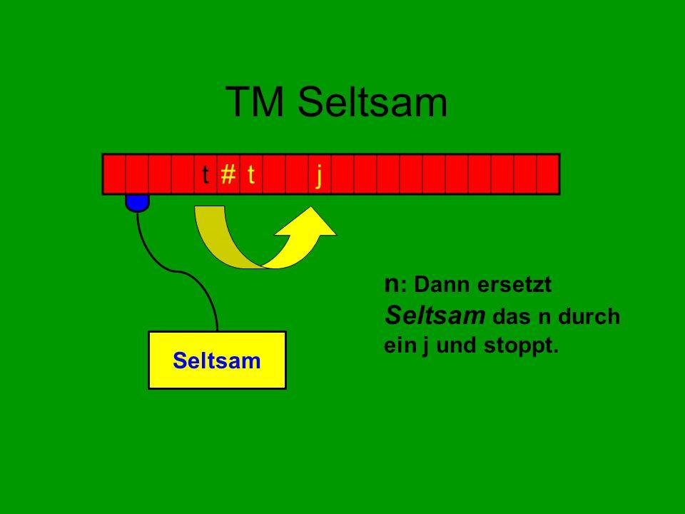 TM Seltsam n : Dann ersetzt Seltsam das n durch ein j und stoppt. t#tj Seltsam