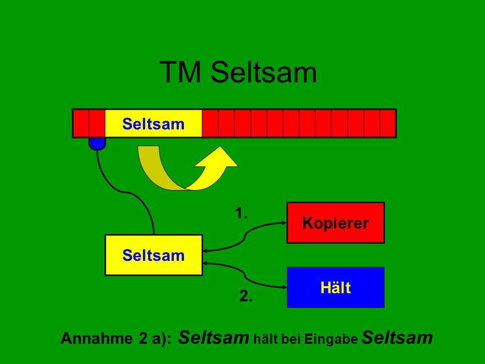 TM Seltsam Annahme 2 a): Seltsam hält bei Eingabe Seltsam Seltsam Kopierer Hält 1. 2.