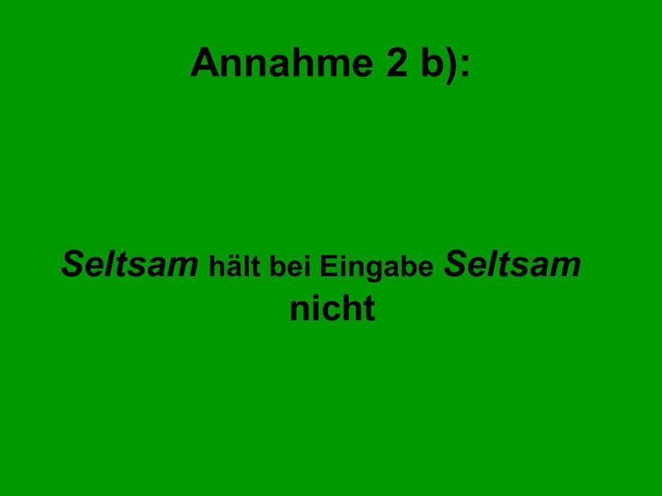 Annahme 2 b): Seltsam hält bei Eingabe Seltsam nicht