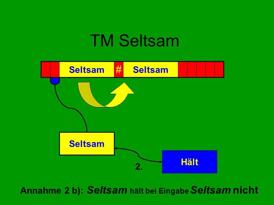 TM Seltsam Annahme 2 b): Seltsam hält bei Eingabe Seltsam nicht Seltsam # Hält 2.