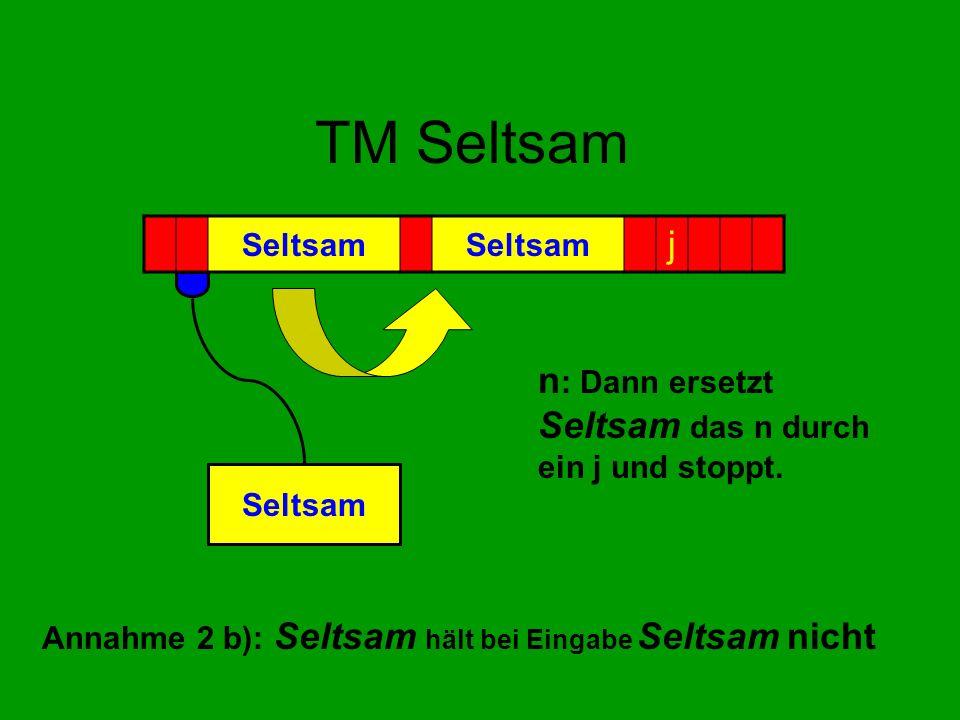 TM Seltsam n : Dann ersetzt Seltsam das n durch ein j und stoppt. Seltsam j Annahme 2 b): Seltsam hält bei Eingabe Seltsam nicht