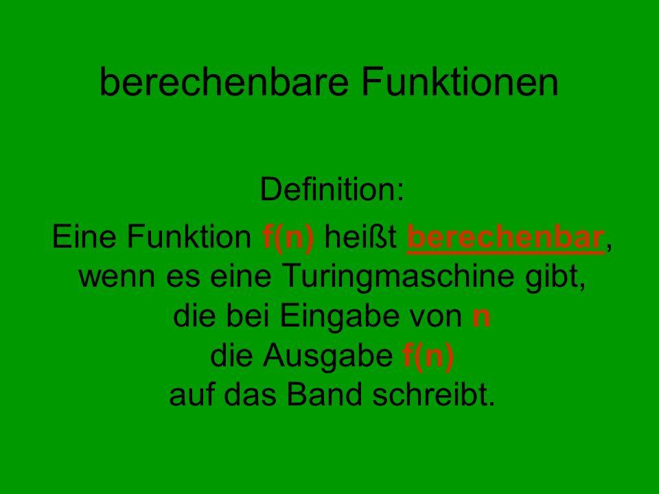 berechenbare Funktionen Definition: Eine Funktion f(n) heißt berechenbar, wenn es eine Turingmaschine gibt, die bei Eingabe von n die Ausgabe f(n) auf