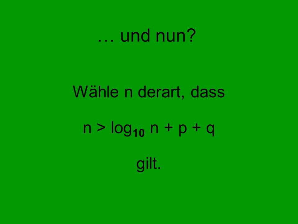 … und nun? Wähle n derart, dass n > log 10 n + p + q gilt.
