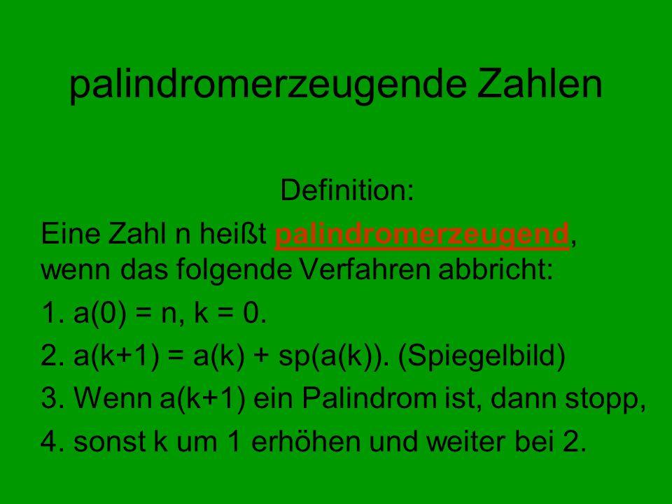 palindromerzeugende Zahlen Definition: Eine Zahl n heißt palindromerzeugend, wenn das folgende Verfahren abbricht: 1. a(0) = n, k = 0. 2. a(k+1) = a(k