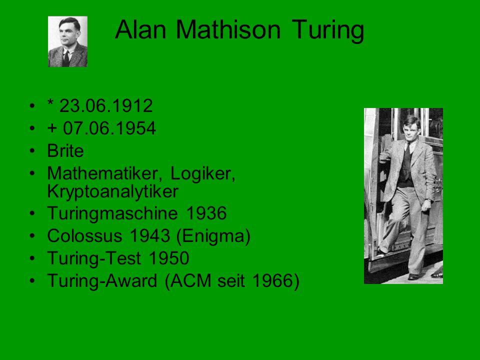 Alan Mathison Turing * 23.06.1912 + 07.06.1954 Brite Mathematiker, Logiker, Kryptoanalytiker Turingmaschine 1936 Colossus 1943 (Enigma) Turing-Test 1950 Turing-Award (ACM seit 1966)