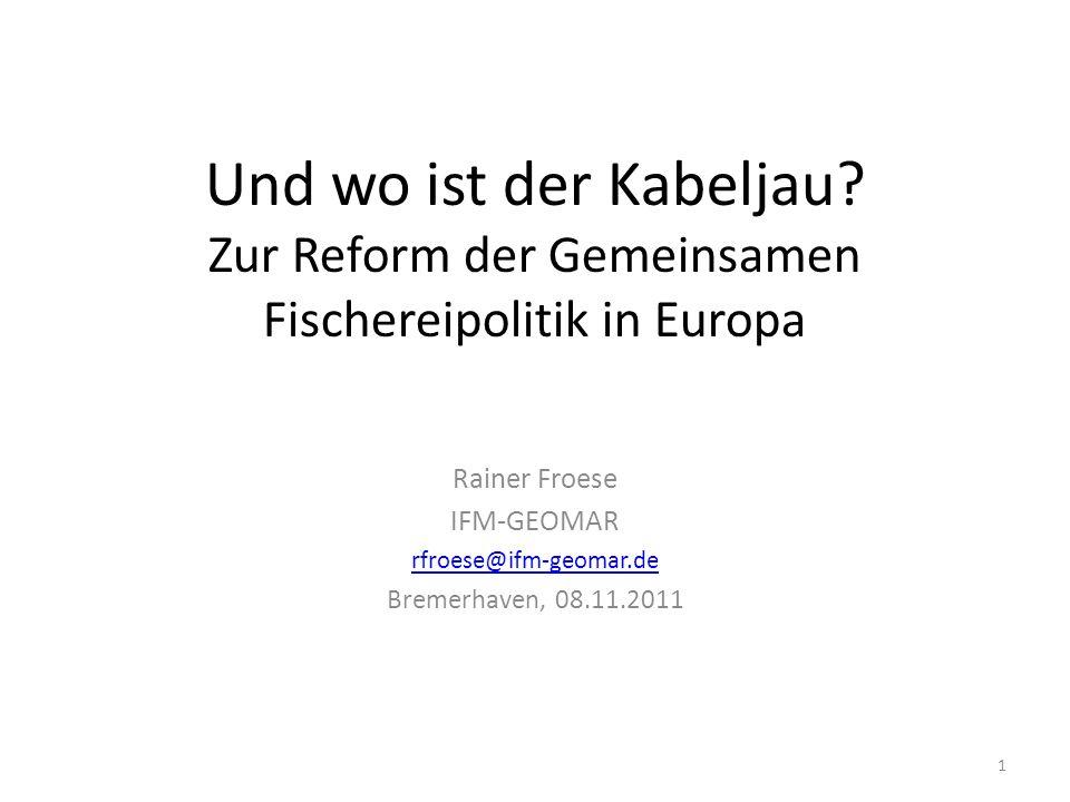Und wo ist der Kabeljau? Zur Reform der Gemeinsamen Fischereipolitik in Europa Rainer Froese IFM-GEOMAR rfroese@ifm-geomar.de Bremerhaven, 08.11.2011