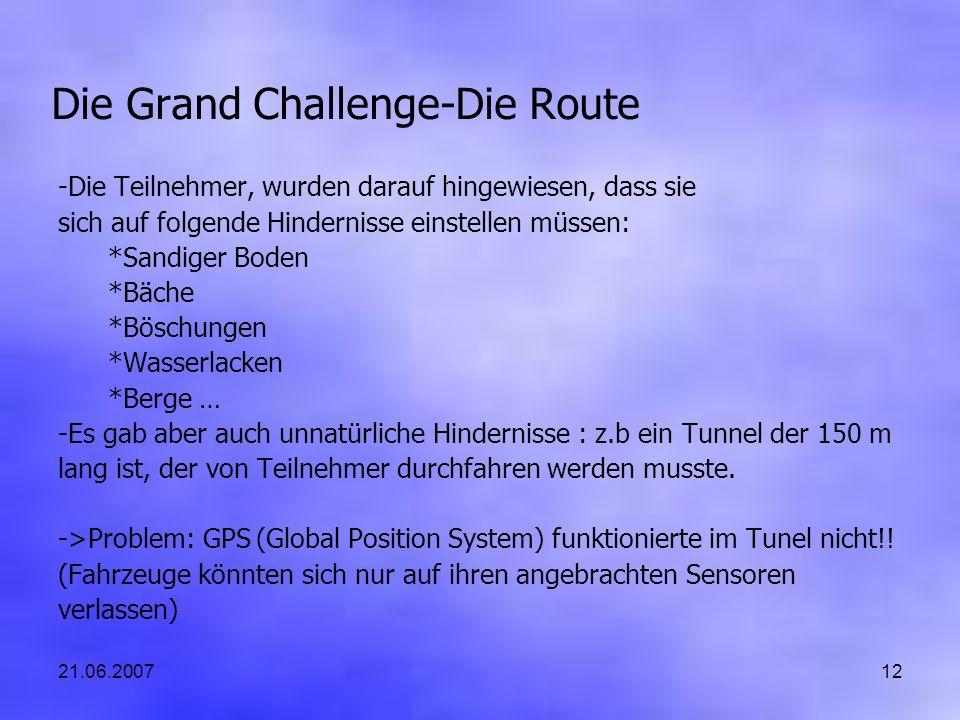 21.06.200712 Die Grand Challenge-Die Route -Die Teilnehmer, wurden darauf hingewiesen, dass sie sich auf folgende Hindernisse einstellen müssen: *Sandiger Boden *Bäche *Böschungen *Wasserlacken *Berge … -Es gab aber auch unnatürliche Hindernisse : z.b ein Tunnel der 150 m lang ist, der von Teilnehmer durchfahren werden musste.