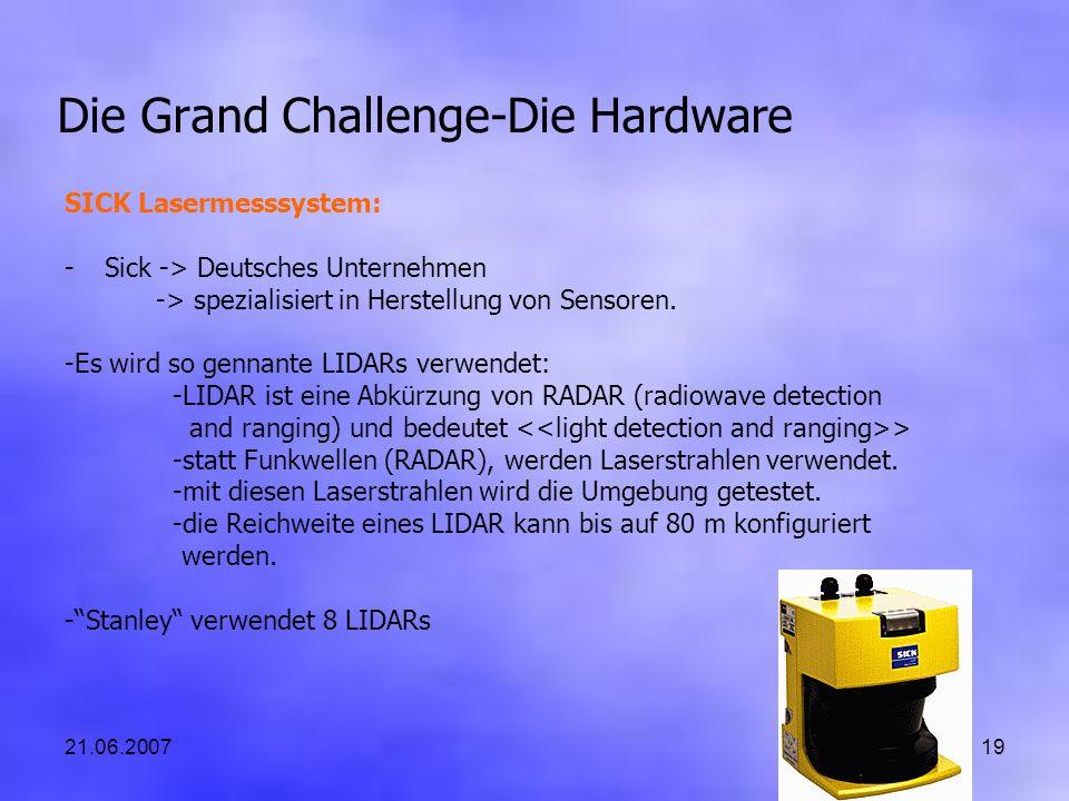 21.06.200719 Die Grand Challenge-Die Hardware SICK Lasermesssystem: -Sick -> Deutsches Unternehmen -> spezialisiert in Herstellung von Sensoren. -Es w
