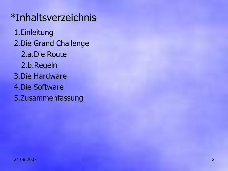 21.06.20072 *Inhaltsverzeichnis 1.Einleitung 2.Die Grand Challenge 2.a.Die Route 2.b.Regeln 3.Die Hardware 4.Die Software 5.Zusammenfassung