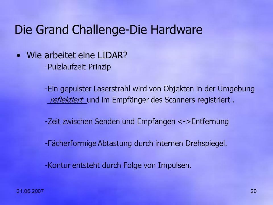 21.06.200720 Die Grand Challenge-Die Hardware Wie arbeitet eine LIDAR? -Pulzlaufzeit-Prinzip -Ein gepulster Laserstrahl wird von Objekten in der Umgeb