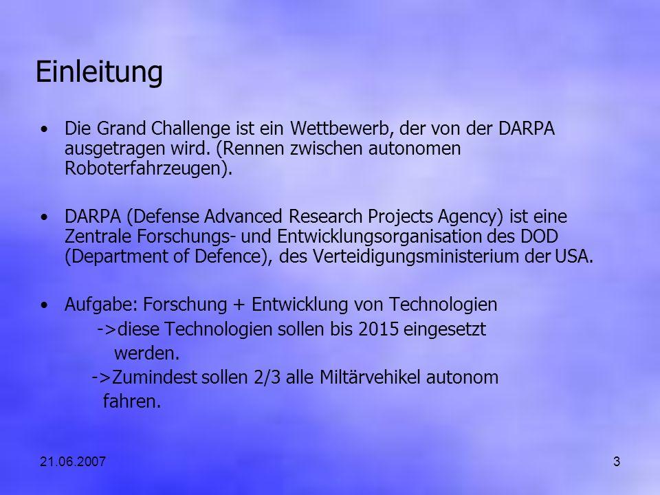 21.06.20073 Einleitung Die Grand Challenge ist ein Wettbewerb, der von der DARPA ausgetragen wird. (Rennen zwischen autonomen Roboterfahrzeugen). DARP