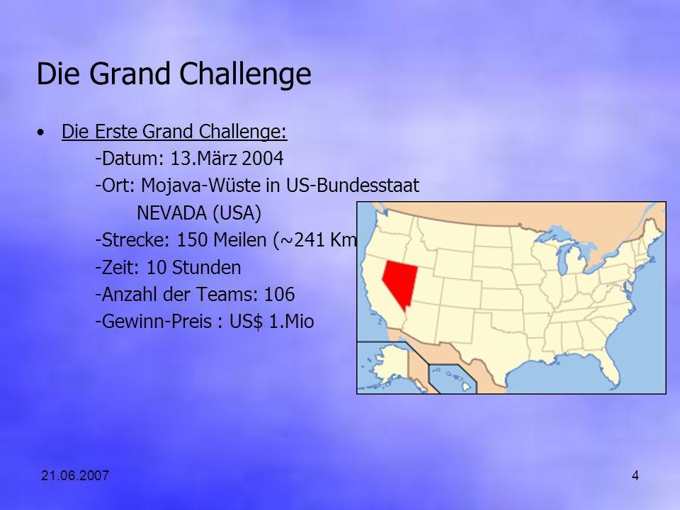 21.06.20074 Die Grand Challenge Die Erste Grand Challenge: -Datum: 13.März 2004 -Ort: Mojava-Wüste in US-Bundesstaat NEVADA (USA) -Strecke: 150 Meilen (~241 Km) -Zeit: 10 Stunden -Anzahl der Teams: 106 -Gewinn-Preis : US$ 1.Mio
