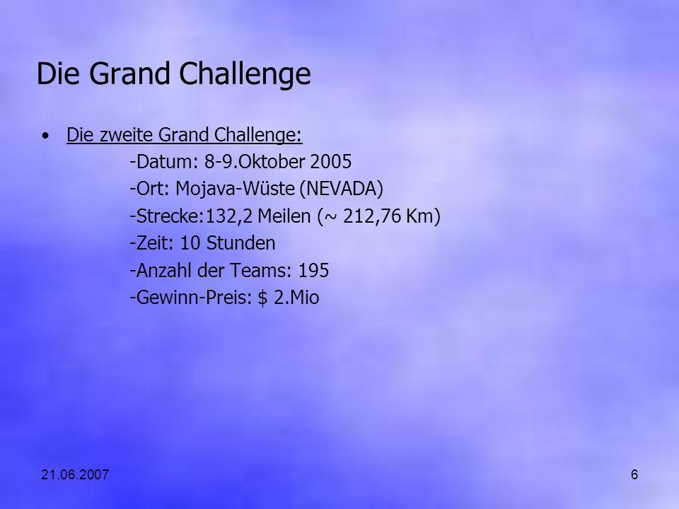21.06.20076 Die Grand Challenge Die zweite Grand Challenge: -Datum: 8-9.Oktober 2005 -Ort: Mojava-Wüste (NEVADA) -Strecke:132,2 Meilen (~ 212,76 Km) -Zeit: 10 Stunden -Anzahl der Teams: 195 -Gewinn-Preis: $ 2.Mio
