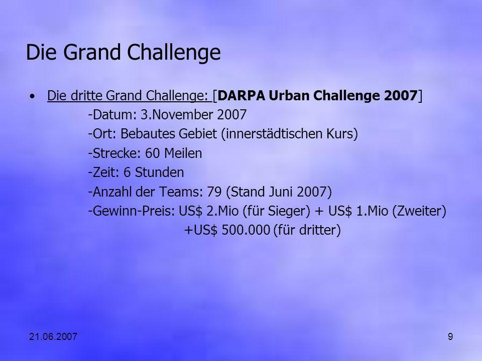 21.06.20079 Die Grand Challenge Die dritte Grand Challenge: [DARPA Urban Challenge 2007] -Datum: 3.November 2007 -Ort: Bebautes Gebiet (innerstädtischen Kurs) -Strecke: 60 Meilen -Zeit: 6 Stunden -Anzahl der Teams: 79 (Stand Juni 2007) -Gewinn-Preis: US$ 2.Mio (für Sieger) + US$ 1.Mio (Zweiter) +US$ 500.000 (für dritter)