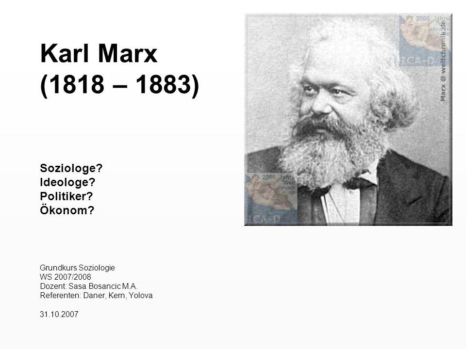 Karl Marx (1818 – 1883) Soziologe? Ideologe? Politiker? Ökonom? Grundkurs Soziologie WS 2007/2008 Dozent: Sasa Bosancic M.A. Referenten: Daner, Kern,