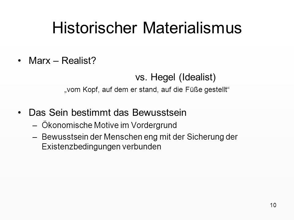 10 Historischer Materialismus Marx – Realist? vs. Hegel (Idealist) vom Kopf, auf dem er stand, auf die Füße gestellt Das Sein bestimmt das Bewusstsein