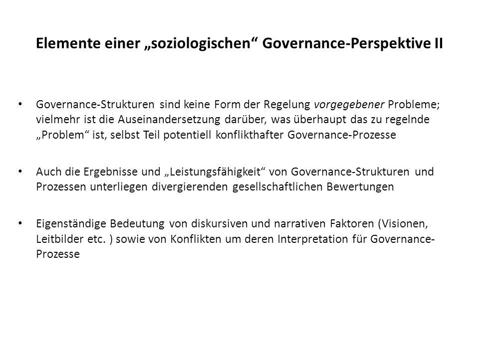Elemente einer soziologischen Governance-Perspektive II Governance-Strukturen sind keine Form der Regelung vorgegebener Probleme; vielmehr ist die Aus