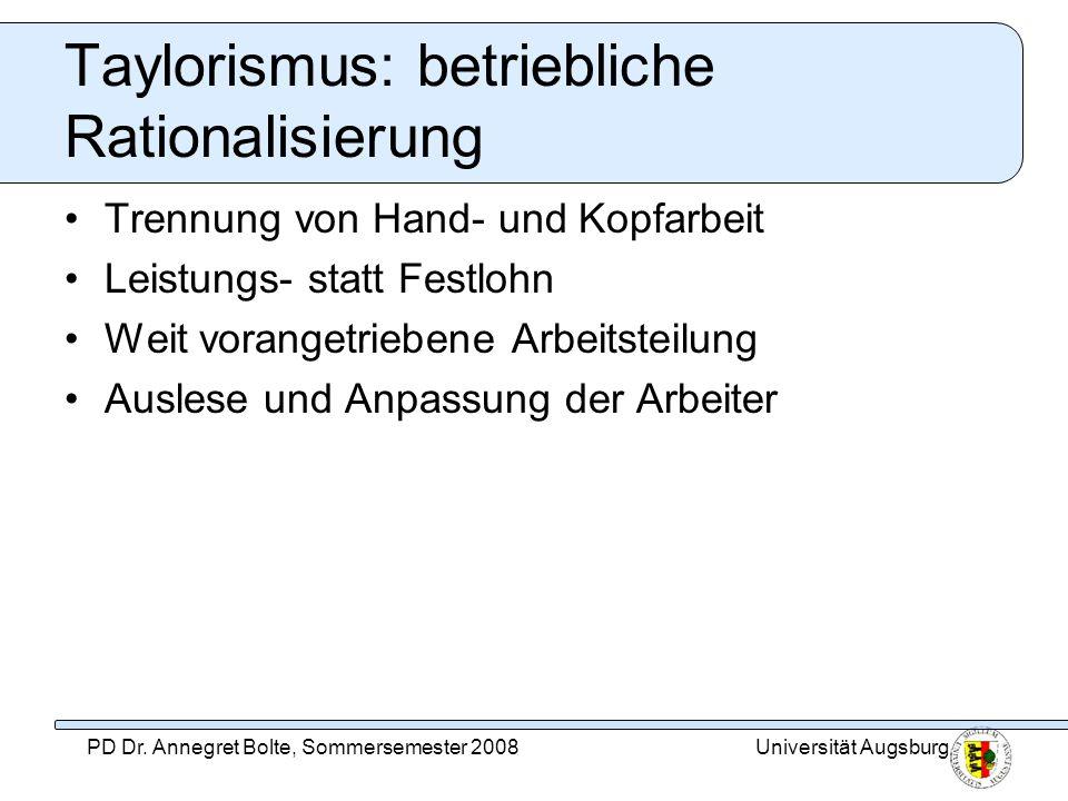 Universität AugsburgPD Dr. Annegret Bolte, Sommersemester 2008 Taylorismus: betriebliche Rationalisierung Trennung von Hand- und Kopfarbeit Leistungs-