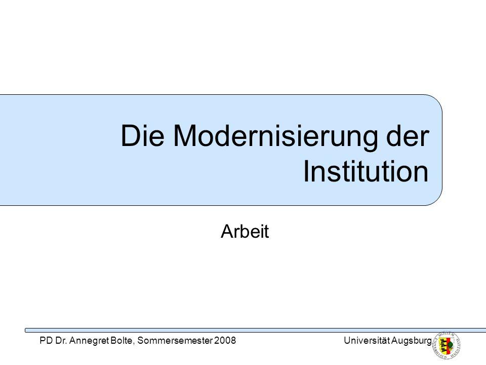 PD Dr. Annegret Bolte, Sommersemester 2008Universität Augsburg Die Modernisierung der Institution Arbeit