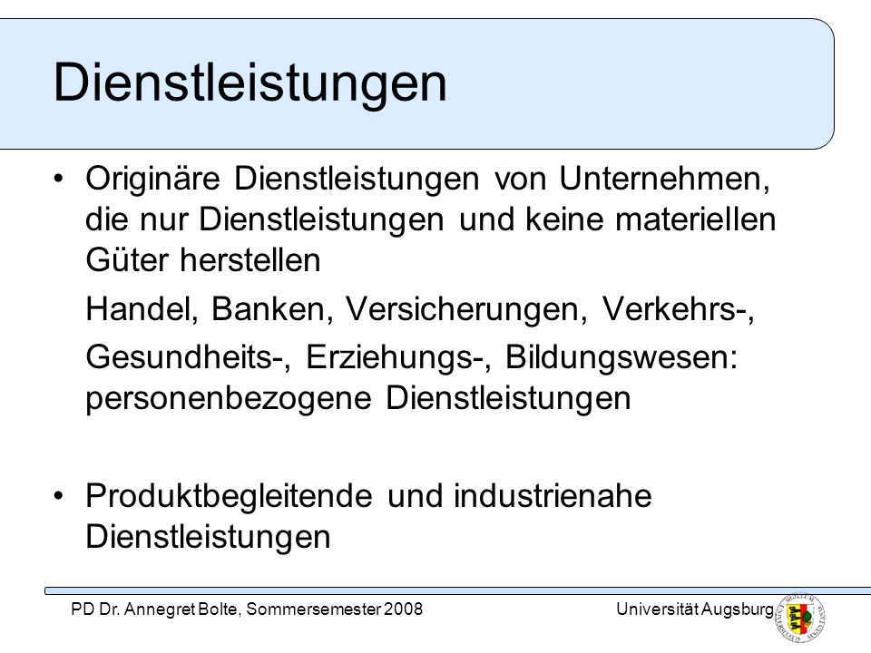 Universität AugsburgPD Dr. Annegret Bolte, Sommersemester 2008 Dienstleistungen Originäre Dienstleistungen von Unternehmen, die nur Dienstleistungen u