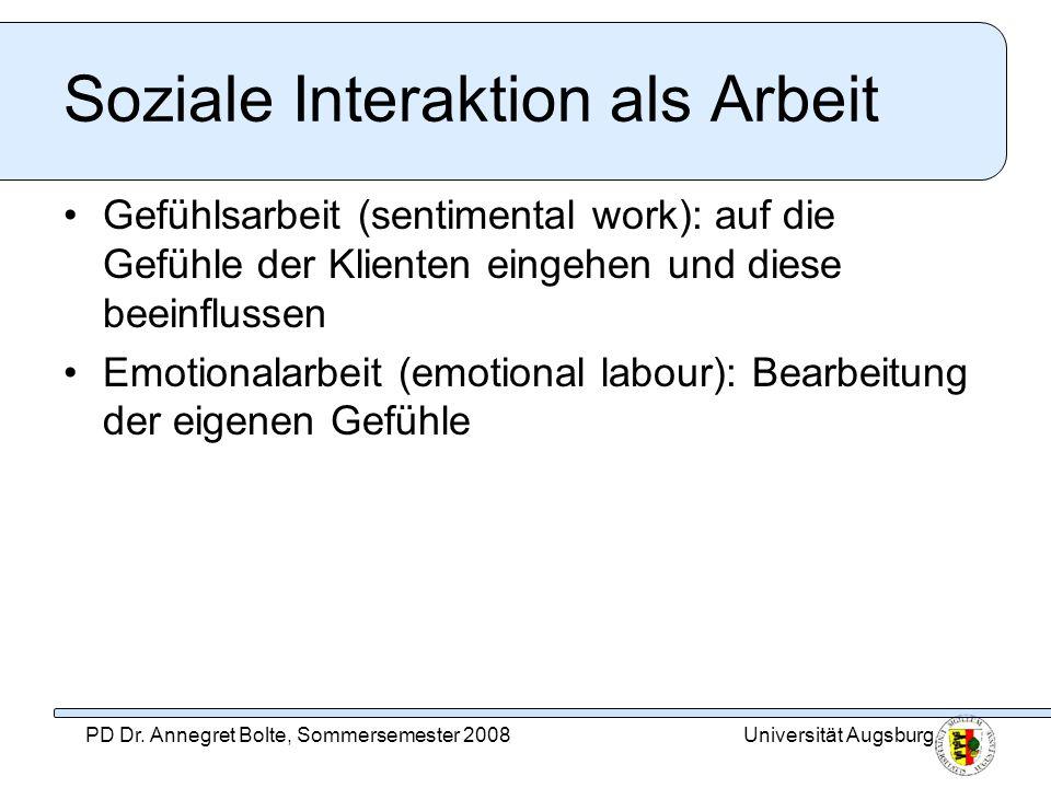 Universität AugsburgPD Dr. Annegret Bolte, Sommersemester 2008 Soziale Interaktion als Arbeit Gefühlsarbeit (sentimental work): auf die Gefühle der Kl