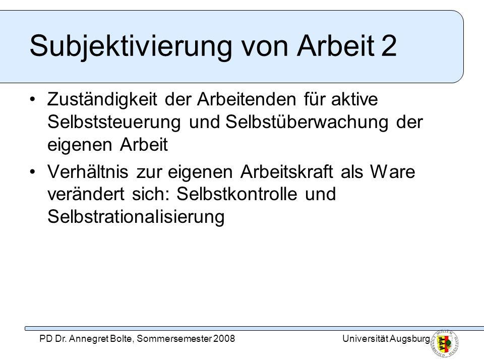 Universität AugsburgPD Dr. Annegret Bolte, Sommersemester 2008 Subjektivierung von Arbeit 2 Zuständigkeit der Arbeitenden für aktive Selbststeuerung u