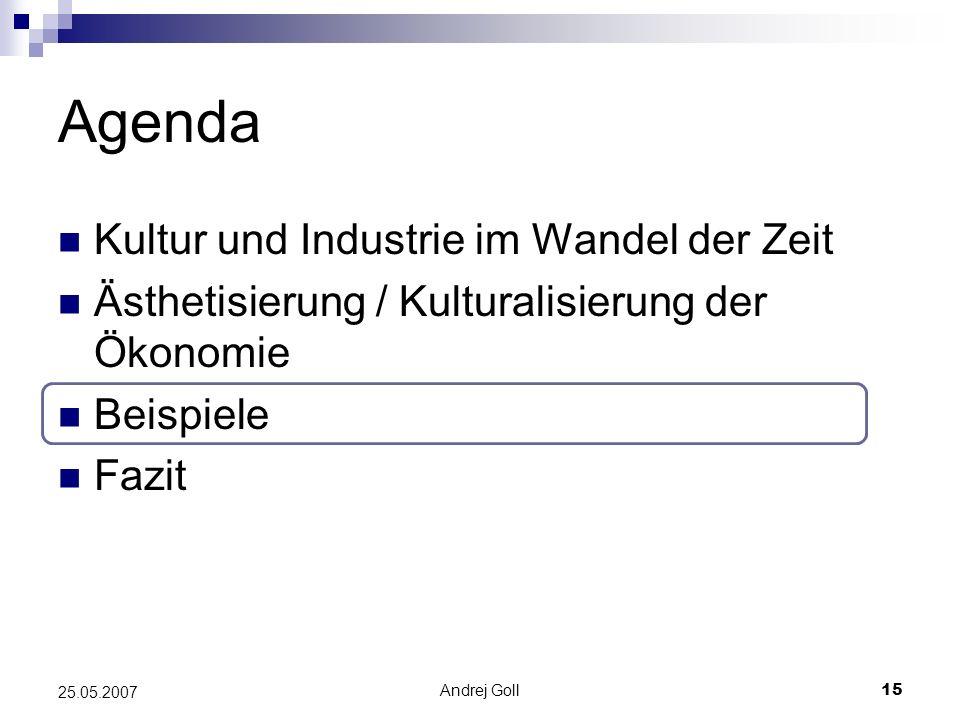 Andrej Goll15 25.05.2007 Agenda Kultur und Industrie im Wandel der Zeit Ästhetisierung / Kulturalisierung der Ökonomie Beispiele Fazit