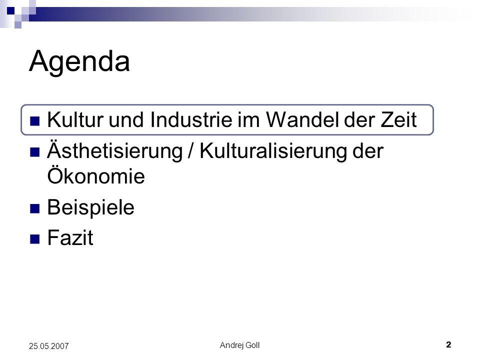 Andrej Goll2 25.05.2007 Agenda Kultur und Industrie im Wandel der Zeit Ästhetisierung / Kulturalisierung der Ökonomie Beispiele Fazit