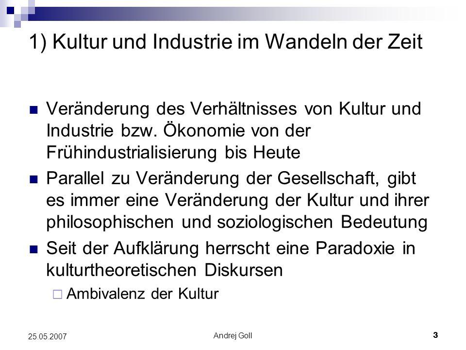 Andrej Goll3 25.05.2007 1) Kultur und Industrie im Wandeln der Zeit Veränderung des Verhältnisses von Kultur und Industrie bzw. Ökonomie von der Frühi