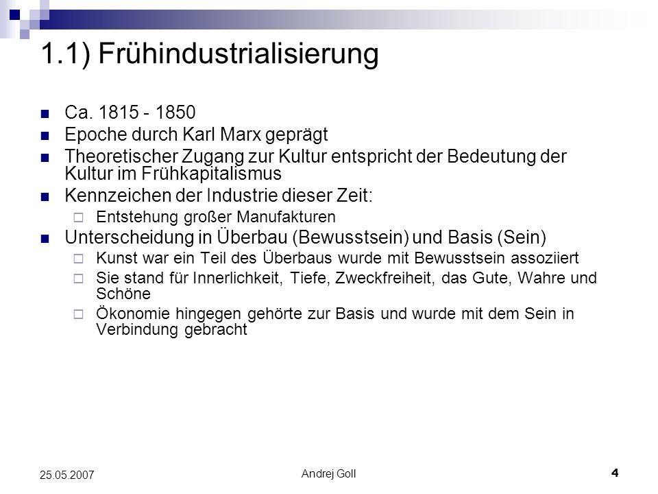 Andrej Goll4 25.05.2007 1.1) Frühindustrialisierung Ca. 1815 - 1850 Epoche durch Karl Marx geprägt Theoretischer Zugang zur Kultur entspricht der Bede