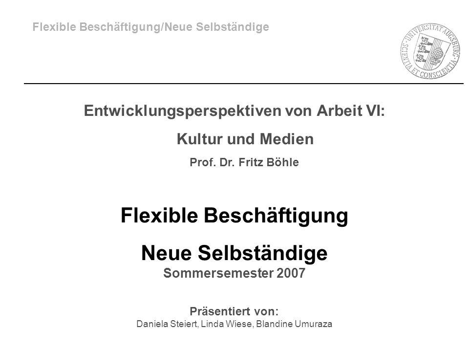 Flexible Beschäftigung/Neue Selbständige Entwicklungsperspektiven von Arbeit VI: Kultur und Medien Prof. Dr. Fritz Böhle Flexible Beschäftigung Neue S