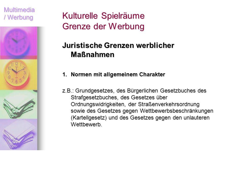 Multimedia / Werbung Kulturelle Spielräume Grenze der Werbung Juristische Grenzen werblicher Maßnahmen 1.Normen mit allgemeinem Charakter z.B.: Grundg