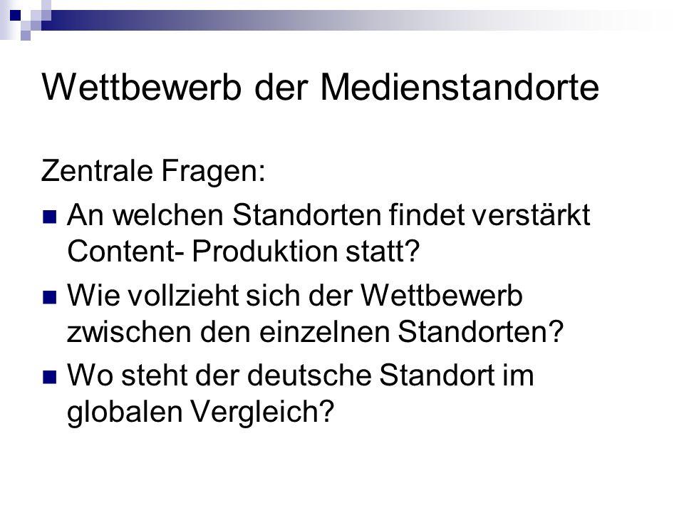 Wettbewerb der Medienstandorte Zentrale Fragen: An welchen Standorten findet verstärkt Content- Produktion statt? Wie vollzieht sich der Wettbewerb zw