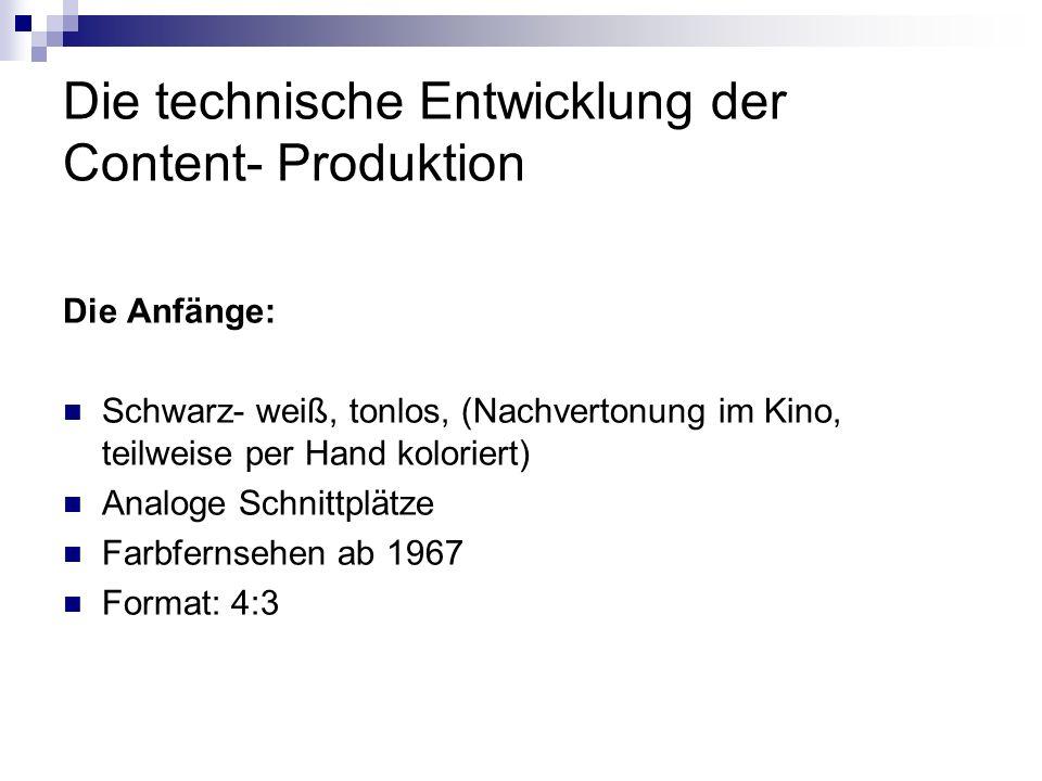 Die technische Entwicklung der Content- Produktion Die Anfänge: Schwarz- weiß, tonlos, (Nachvertonung im Kino, teilweise per Hand koloriert) Analoge S