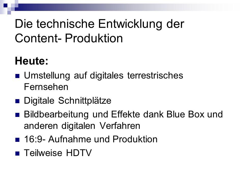 Die technische Entwicklung der Content- Produktion Zukunft: Bandfreie Sender (BFS) HDTV- Produktion IPTV : Computer ersetzt Fernseher Mobiles Fernsehen ( Mitmach- Fernsehen zb Betty TV, starke Diversifizierung