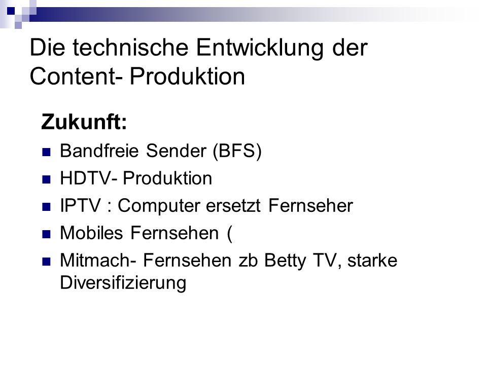 Die technische Entwicklung der Content- Produktion Zukunft: Bandfreie Sender (BFS) HDTV- Produktion IPTV : Computer ersetzt Fernseher Mobiles Fernsehe