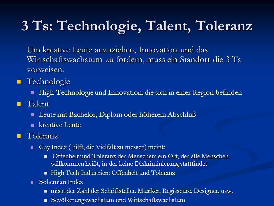 3 Ts: Technologie, Talent, Toleranz Um kreative Leute anzuziehen, Innovation und das Wirtschaftswachstum zu fördern, muss ein Standort die 3 Ts vorwei