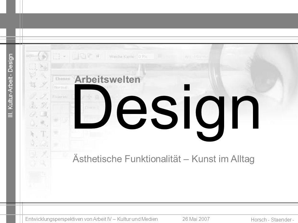 III. Kultur-Arbeit - Design Horsch - Staender - Weidinger Entwicklungsperspektiven von Arbeit IV – Kultur und Medien26.Mai 2007 Design Arbeitswelten Ä