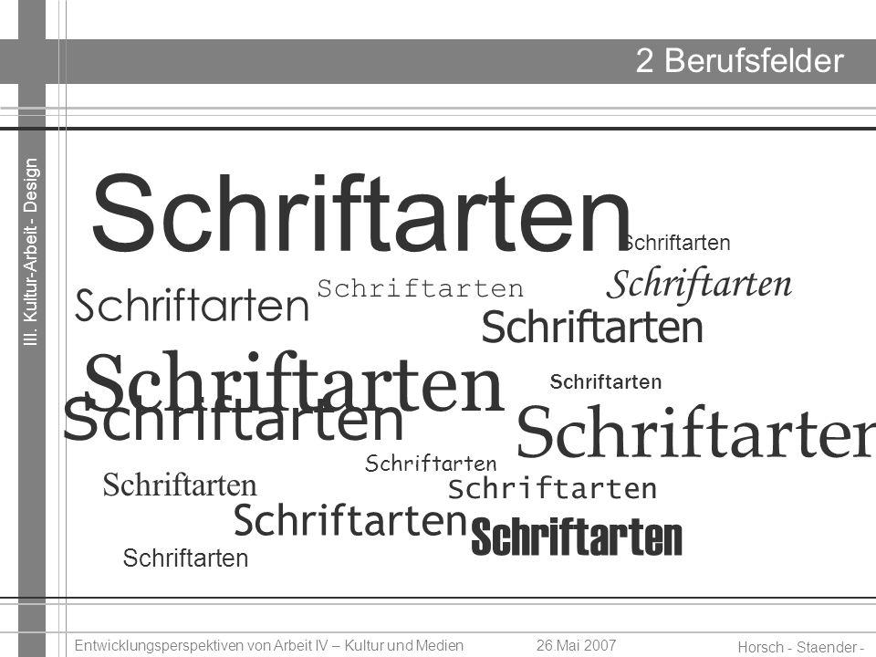 III. Kultur-Arbeit - Design Horsch - Staender - Weidinger Entwicklungsperspektiven von Arbeit IV – Kultur und Medien26.Mai 2007 2 Berufsfelder Schrift
