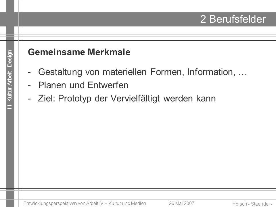 III. Kultur-Arbeit - Design Horsch - Staender - Weidinger Entwicklungsperspektiven von Arbeit IV – Kultur und Medien26.Mai 2007 2 Berufsfelder Gemeins
