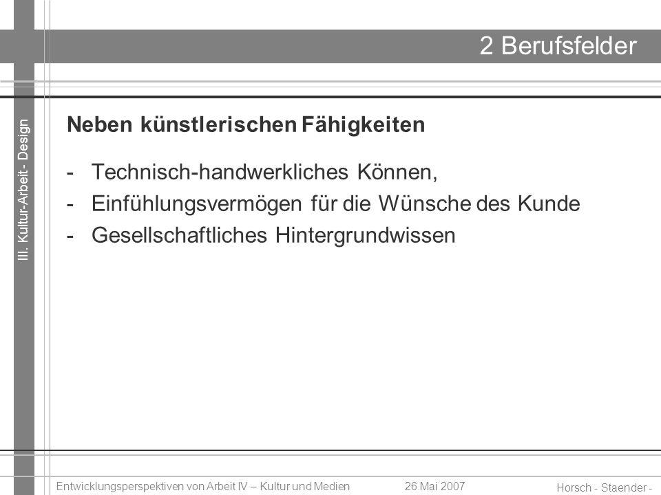 III. Kultur-Arbeit - Design Horsch - Staender - Weidinger Entwicklungsperspektiven von Arbeit IV – Kultur und Medien26.Mai 2007 2 Berufsfelder Neben k