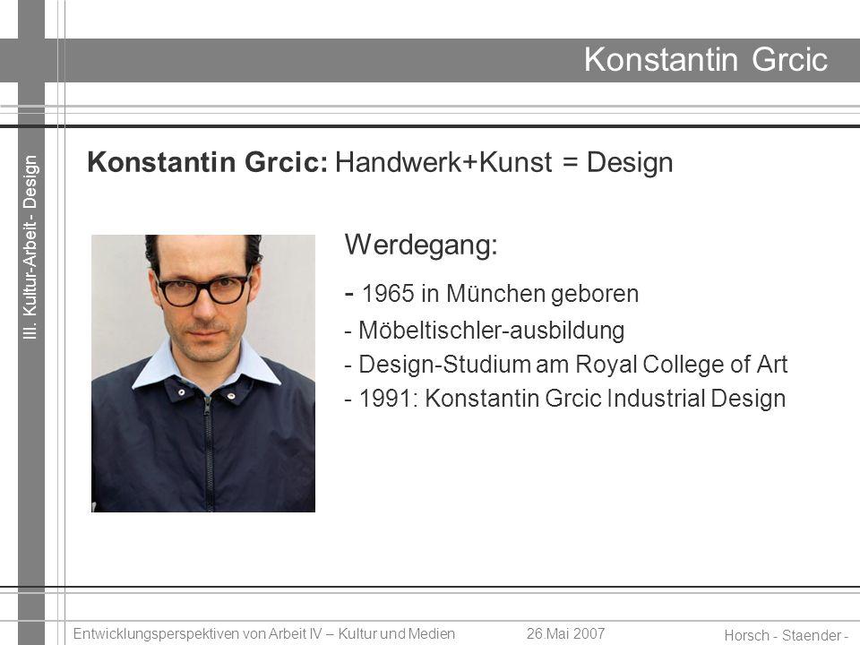 III. Kultur-Arbeit - Design Horsch - Staender - Weidinger Entwicklungsperspektiven von Arbeit IV – Kultur und Medien26.Mai 2007 Konstantin Grcic Konst