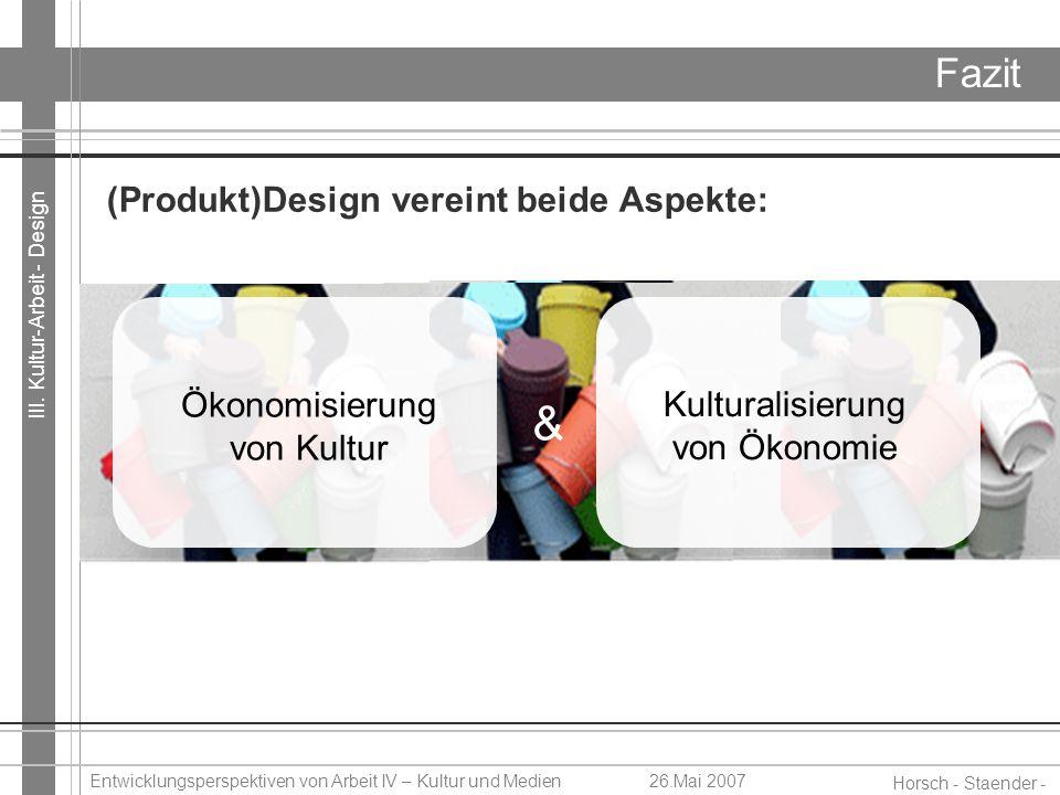 III. Kultur-Arbeit - Design Horsch - Staender - Weidinger Entwicklungsperspektiven von Arbeit IV – Kultur und Medien26.Mai 2007 Fazit (Produkt)Design