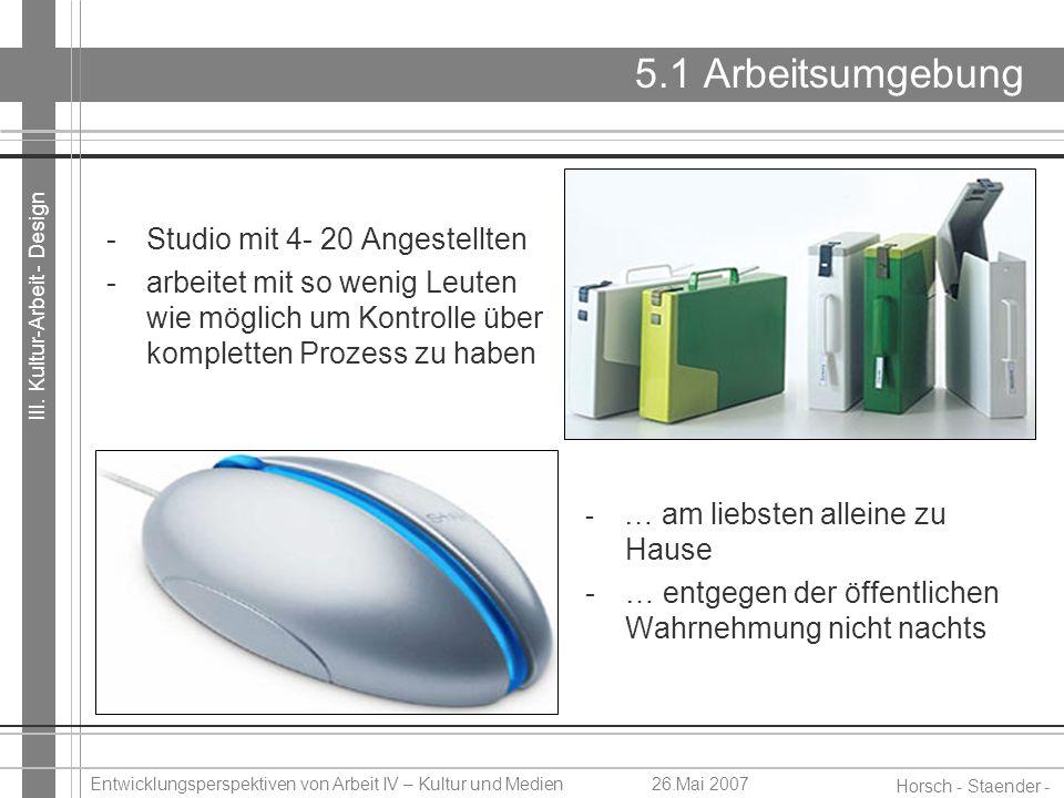 III. Kultur-Arbeit - Design Horsch - Staender - Weidinger Entwicklungsperspektiven von Arbeit IV – Kultur und Medien26.Mai 2007 5.1 Arbeitsumgebung -S