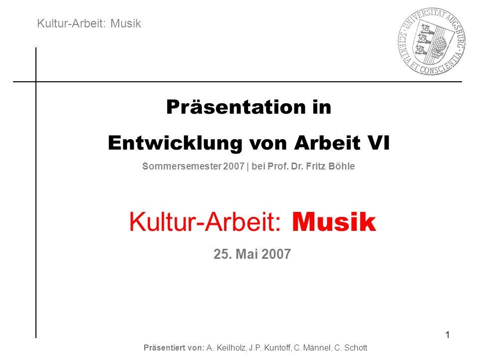 Kultur-Arbeit: Musik Präsentiert von: A. Keilholz, J.P. Kuntoff, C. Männel, C. Schott 1 Präsentation in Entwicklung von Arbeit VI Sommersemester 2007