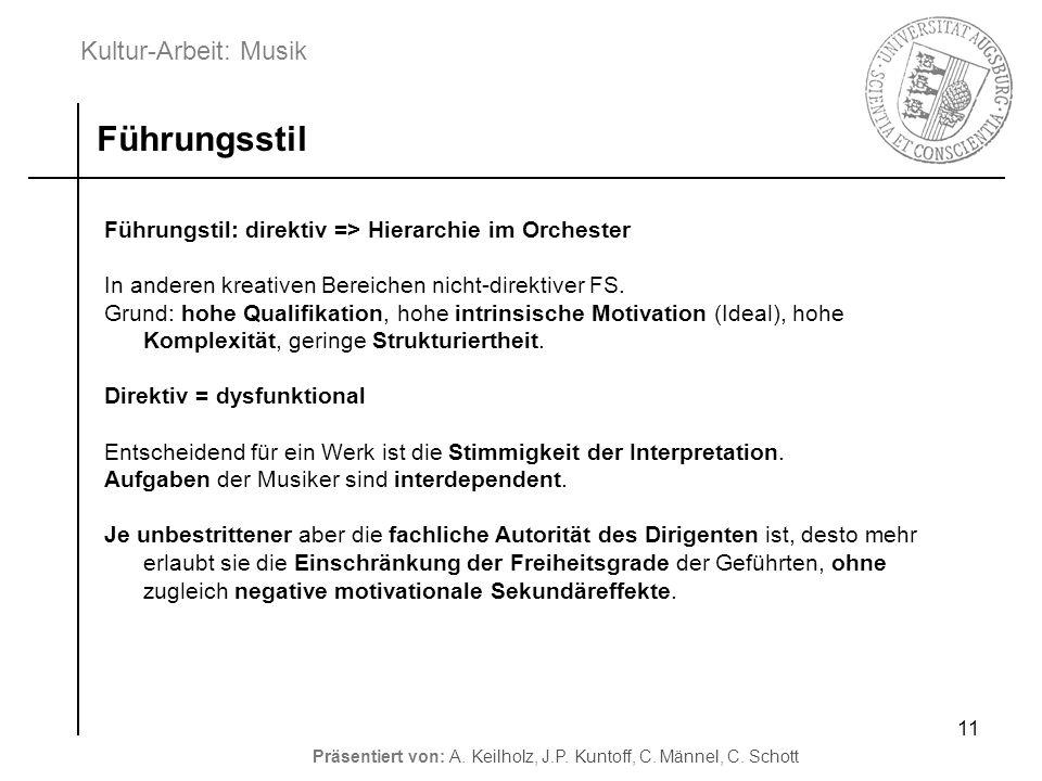 Kultur-Arbeit: Musik Präsentiert von: A. Keilholz, J.P. Kuntoff, C. Männel, C. Schott 11 Führungstil: direktiv => Hierarchie im Orchester In anderen k