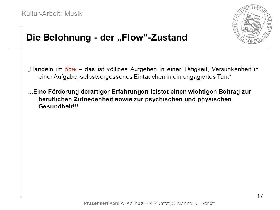 Kultur-Arbeit: Musik Präsentiert von: A. Keilholz, J.P. Kuntoff, C. Männel, C. Schott 17 Die Belohnung - der Flow-Zustand Handeln im flow – das ist vö