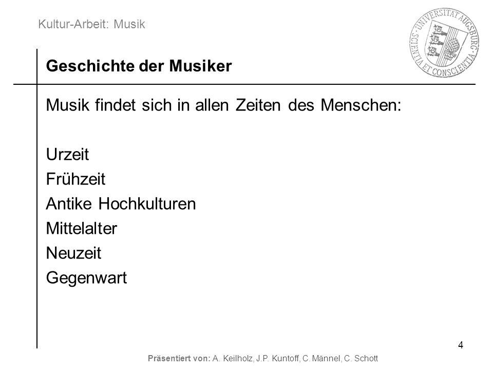 Kultur-Arbeit: Musik Präsentiert von: A. Keilholz, J.P. Kuntoff, C. Männel, C. Schott 4 Musik findet sich in allen Zeiten des Menschen: Urzeit Frühzei