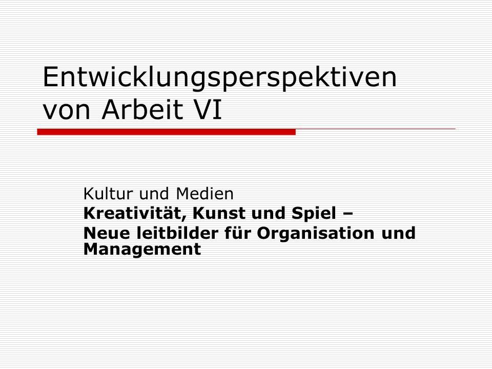 Entwicklungsperspektiven von Arbeit VI Kultur und Medien Kreativität, Kunst und Spiel – Neue leitbilder für Organisation und Management
