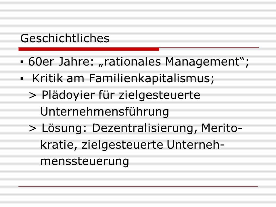 Geschichtliches 60er Jahre: rationales Management; Kritik am Familienkapitalismus; > Plädoyier für zielgesteuerte Unternehmensführung > Lösung: Dezentralisierung, Merito- kratie, zielgesteuerte Unterneh- menssteuerung
